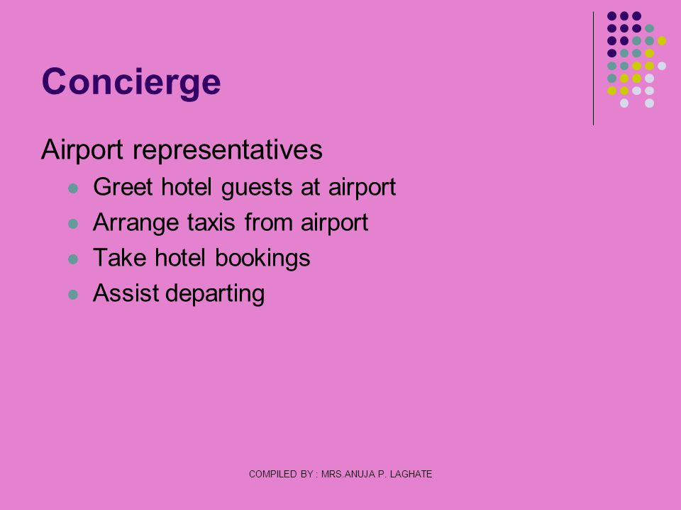 COMPILED BY : MRS.ANUJA P. LAGHATE Concierge Airport representatives Greet hotel guests at airport Arrange taxis from airport Take hotel bookings Assi