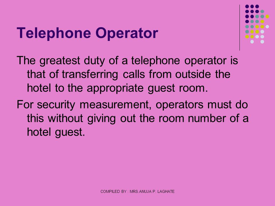 COMPILED BY : MRS.ANUJA P. LAGHATE Telephone Operator The greatest duty of a telephone operator is that of transferring calls from outside the hotel t