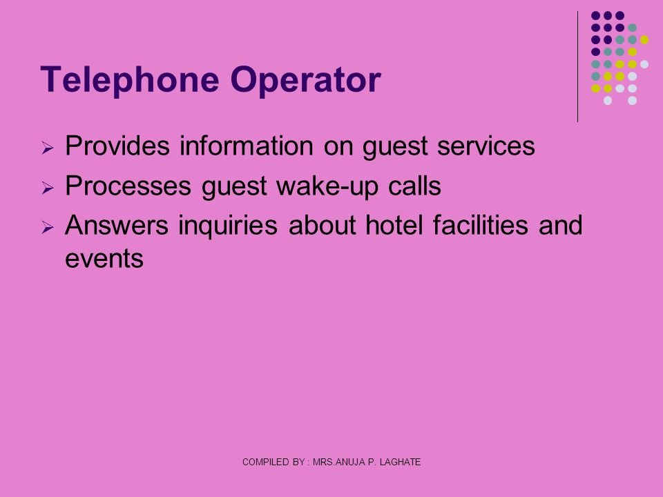 COMPILED BY : MRS.ANUJA P. LAGHATE Telephone Operator Provides information on guest services Processes guest wake-up calls Answers inquiries about hot