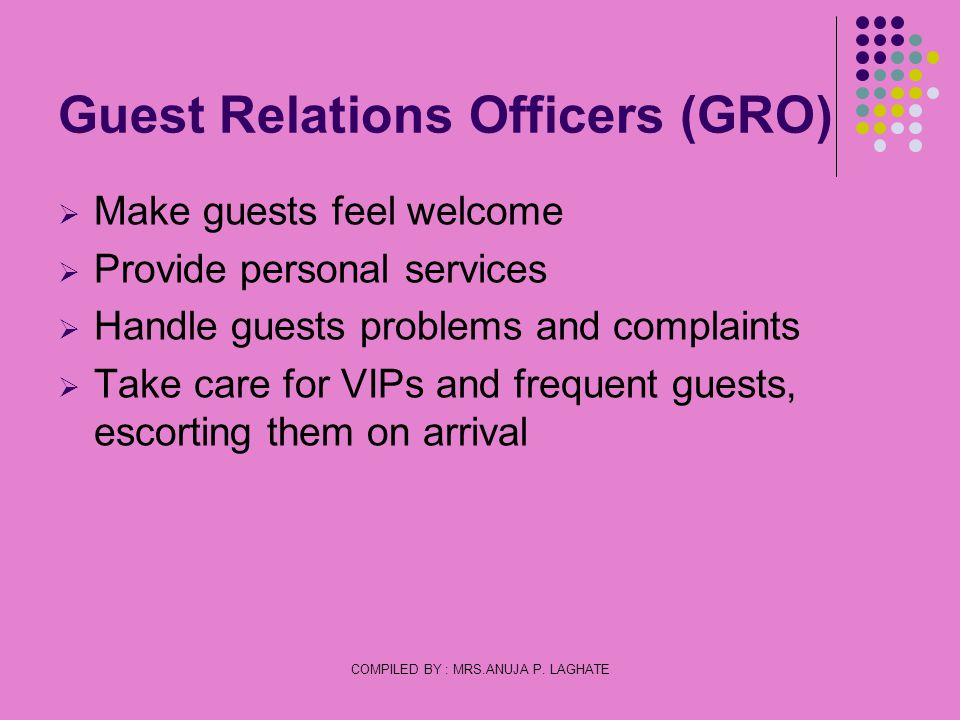 COMPILED BY : MRS.ANUJA P. LAGHATE Guest Relations Officers (GRO) Make guests feel welcome Provide personal services Handle guests problems and compla