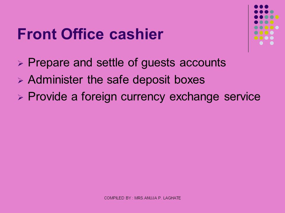 COMPILED BY : MRS.ANUJA P. LAGHATE Front Office cashier Prepare and settle of guests accounts Administer the safe deposit boxes Provide a foreign curr