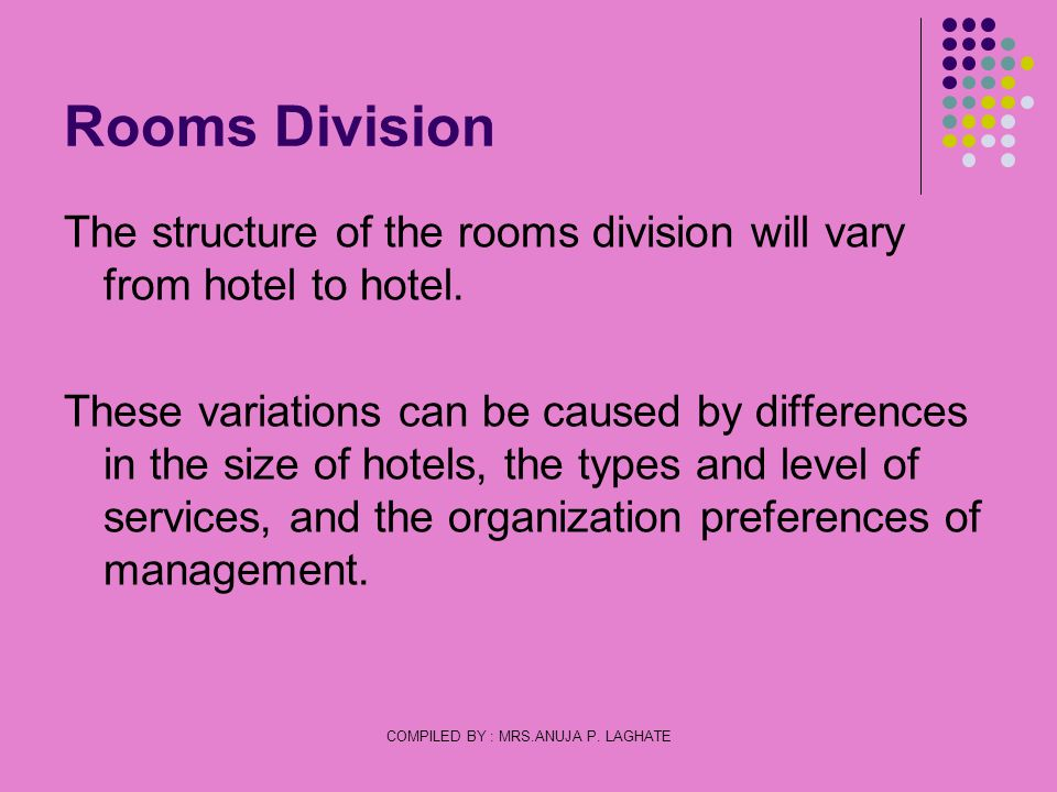 COMPILED BY : MRS.ANUJA P. LAGHATE Rooms Division The structure of the rooms division will vary from hotel to hotel. These variations can be caused by