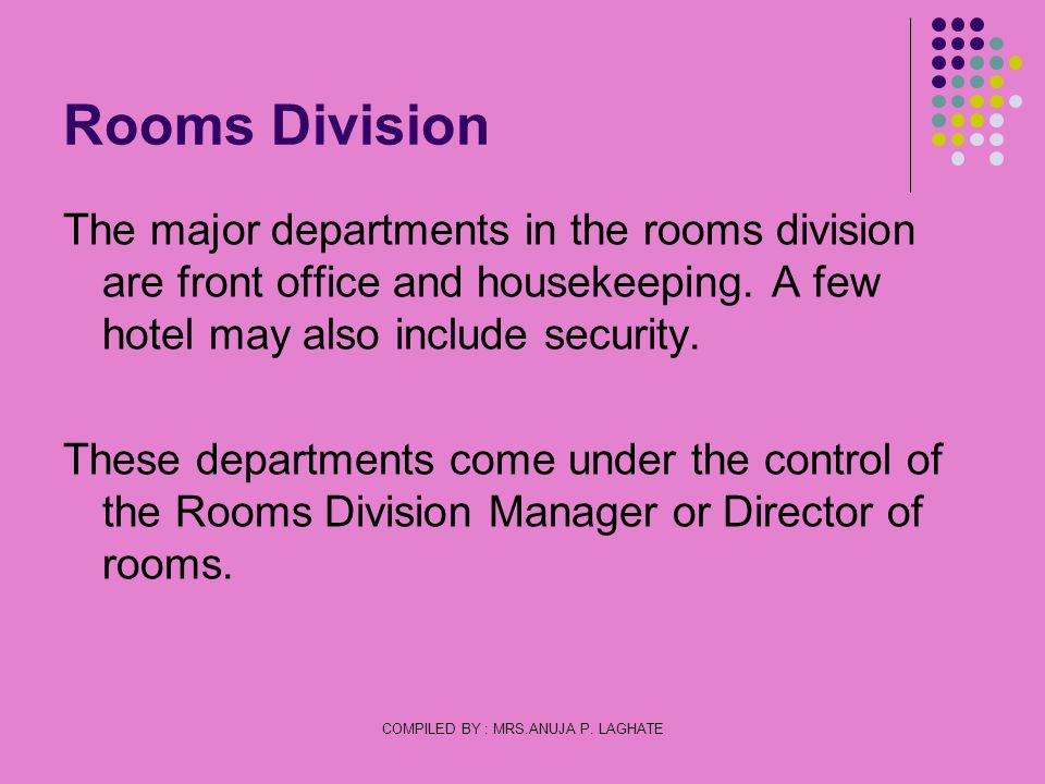 COMPILED BY : MRS.ANUJA P. LAGHATE Rooms Division The major departments in the rooms division are front office and housekeeping. A few hotel may also