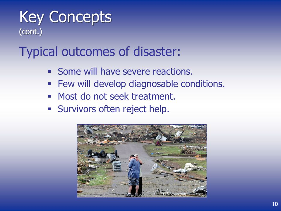 Key Concepts (cont.) Typical outcomes of disaster: Some will have severe reactions.