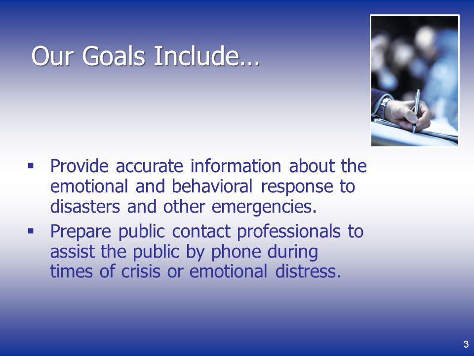 3 Our Goals Include… Provide accurate information about the emotional and behavioral response to disasters and other emergencies.