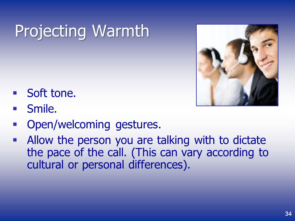 Projecting Warmth Soft tone.Smile. Open/welcoming gestures.