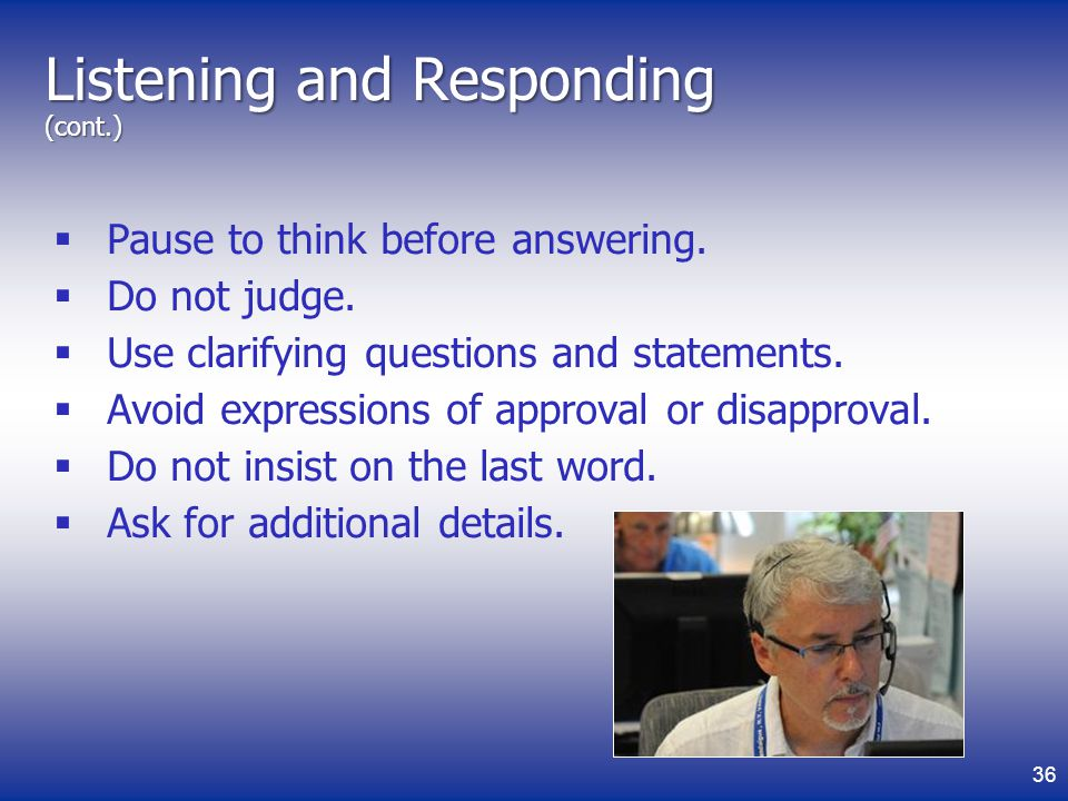 Listening and Responding (cont.) Pause to think before answering.