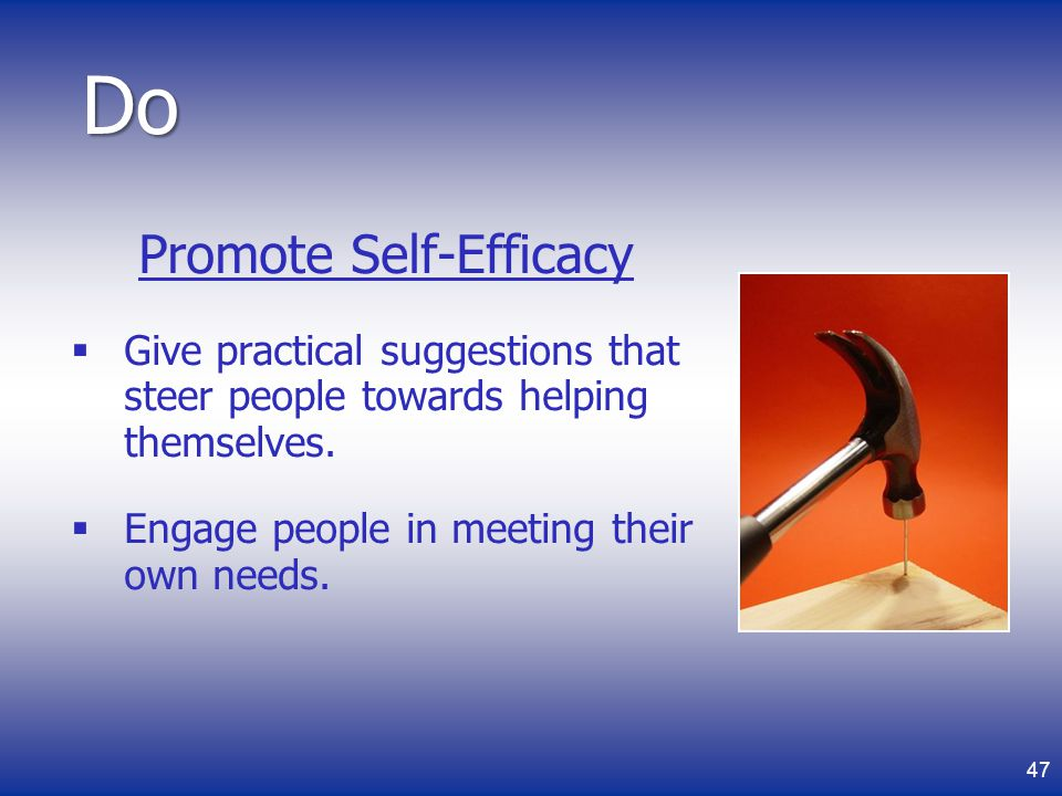 Promote Self-Efficacy Give practical suggestions that steer people towards helping themselves.