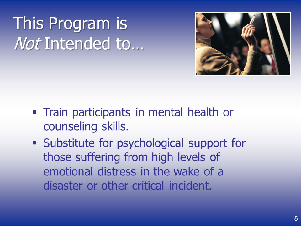 This Program is Not Intended to… Train participants in mental health or counseling skills.