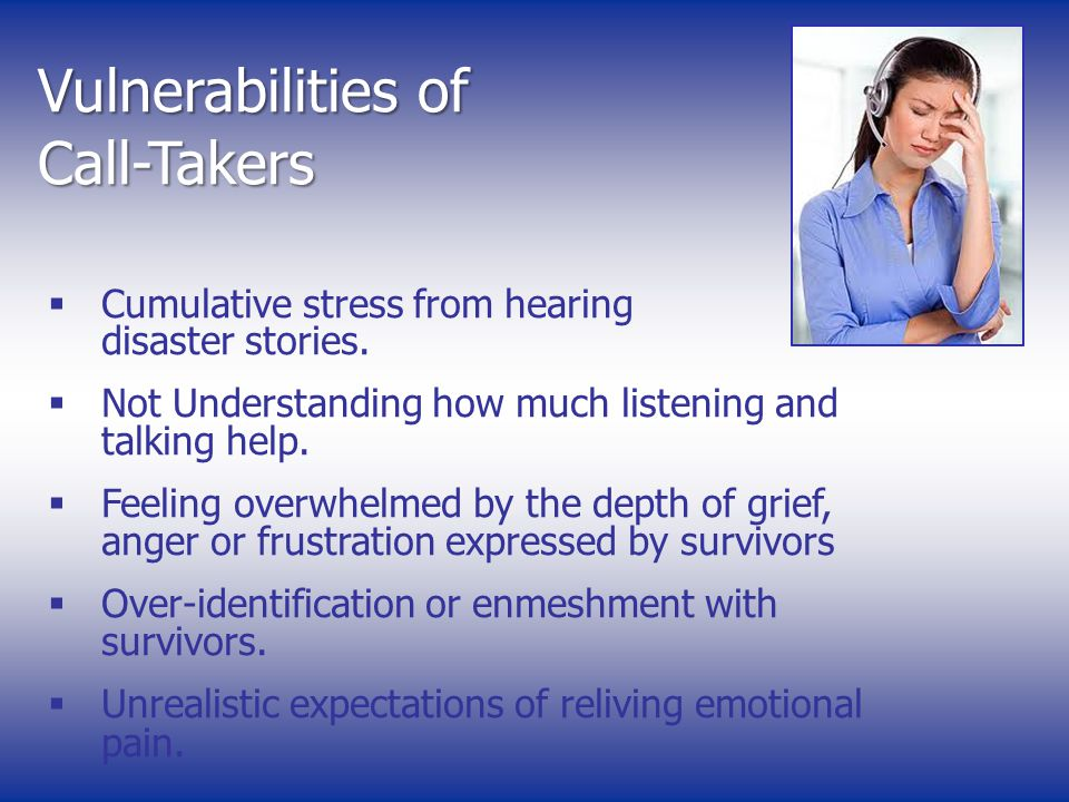 Vulnerabilities of Call-Takers Cumulative stress from hearing disaster stories.