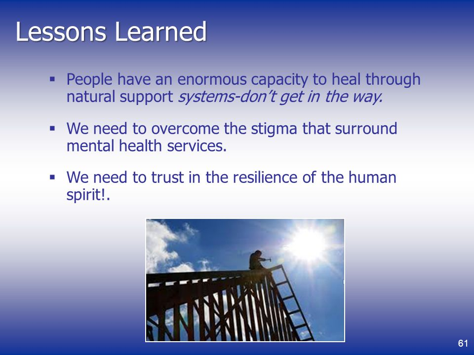 Lessons Learned People have an enormous capacity to heal through natural support systems-dont get in the way.