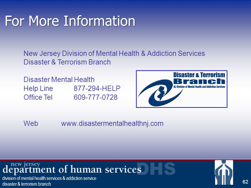 62 For More Information New Jersey Division of Mental Health & Addiction Services Disaster & Terrorism Branch Disaster Mental Health Help Line877-294-HELP Office Tel609-777-0728 Webwww.disastermentalhealthnj.com division of mental health services & addiction service disaster & terrorism branch 62