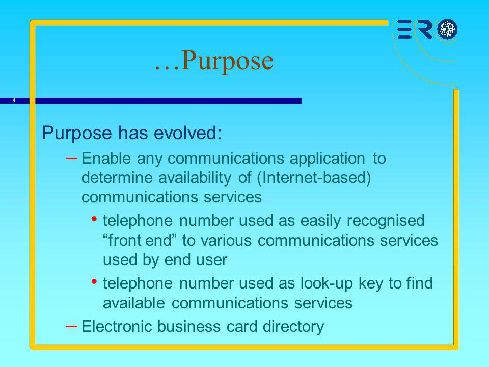 4 …Purpose Purpose has evolved: – Enable any communications application to determine availability of (Internet-based) communications services telephone number used as easily recognised front end to various communications services used by end user telephone number used as look-up key to find available communications services – Electronic business card directory