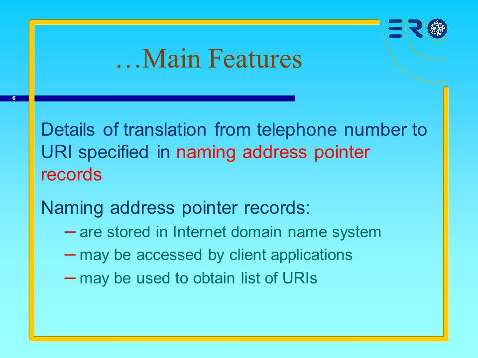 6 …Main Features Details of translation from telephone number to URI specified in naming address pointer records Naming address pointer records: – are stored in Internet domain name system – may be accessed by client applications – may be used to obtain list of URIs