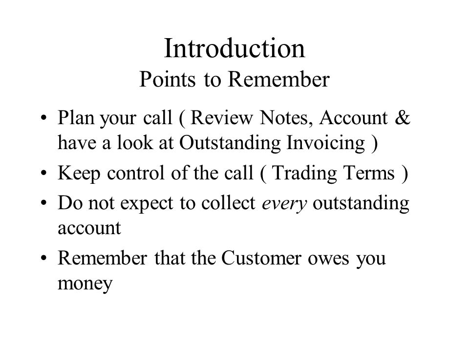 Introduction Points to Remember Plan your call ( Review Notes, Account & have a look at Outstanding Invoicing ) Keep control of the call ( Trading Terms ) Do not expect to collect every outstanding account Remember that the Customer owes you money