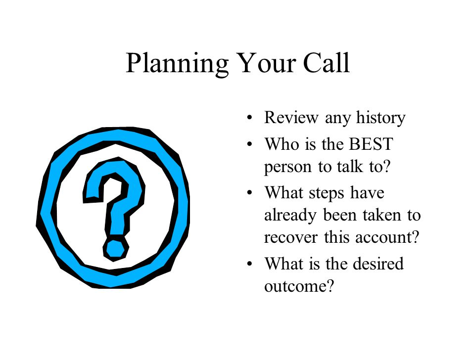Making the Call Identify yourself and the purpose of the call Ensure that you are speaking to the right person ALWAYS ask for full payment