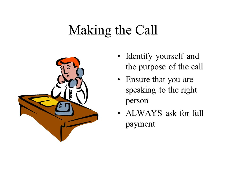 Opening Statements Let the customer know that you expect them to pay Tell the customer that you are calling to arrange payment of the full amount Speak with authority –Act assertively and not aggressively