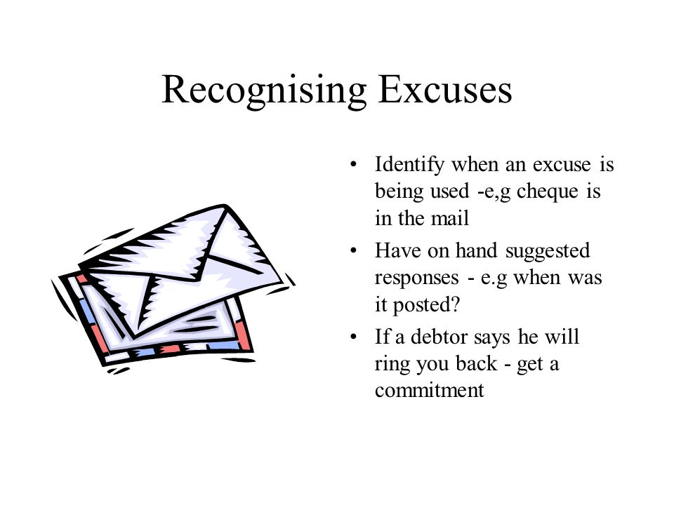 Recognising Excuses Identify when an excuse is being used -e,g cheque is in the mail Have on hand suggested responses - e.g when was it posted.
