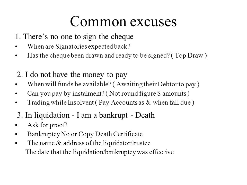 Common excuses 1. Theres no one to sign the cheque When are Signatories expected back? Has the cheque been drawn and ready to be signed? ( Top Draw )