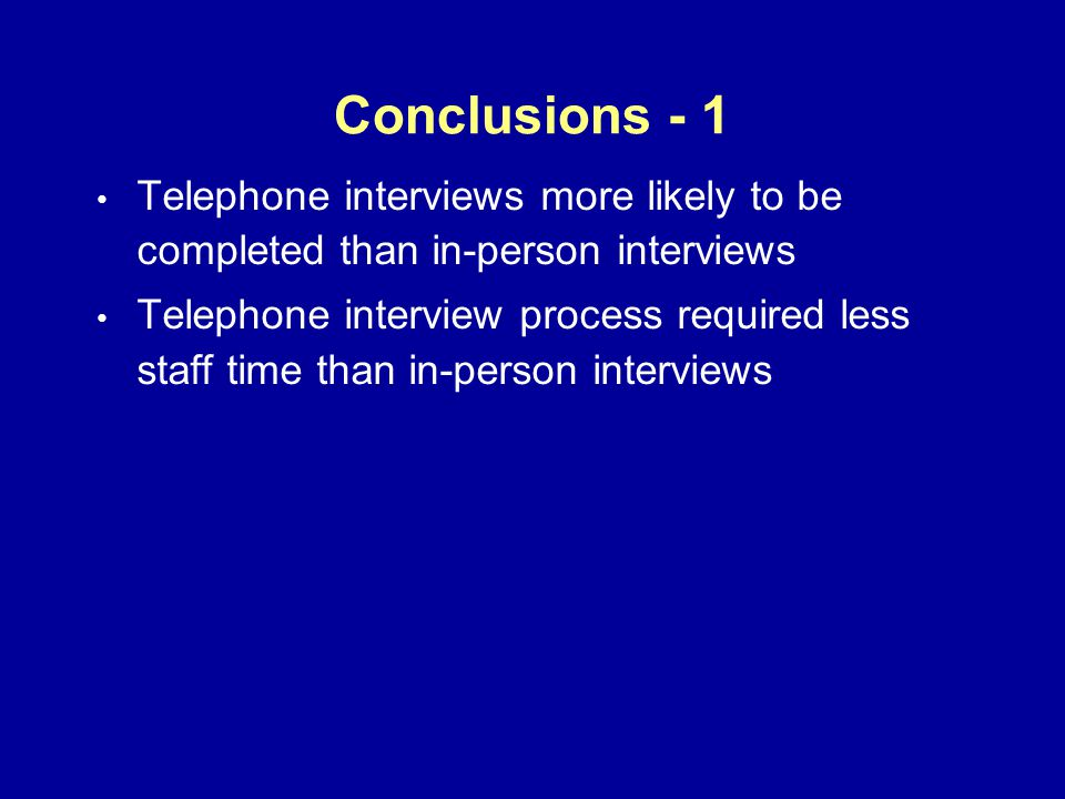 Conclusions - 1 Telephone interviews more likely to be completed than in-person interviews Telephone interview process required less staff time than in-person interviews