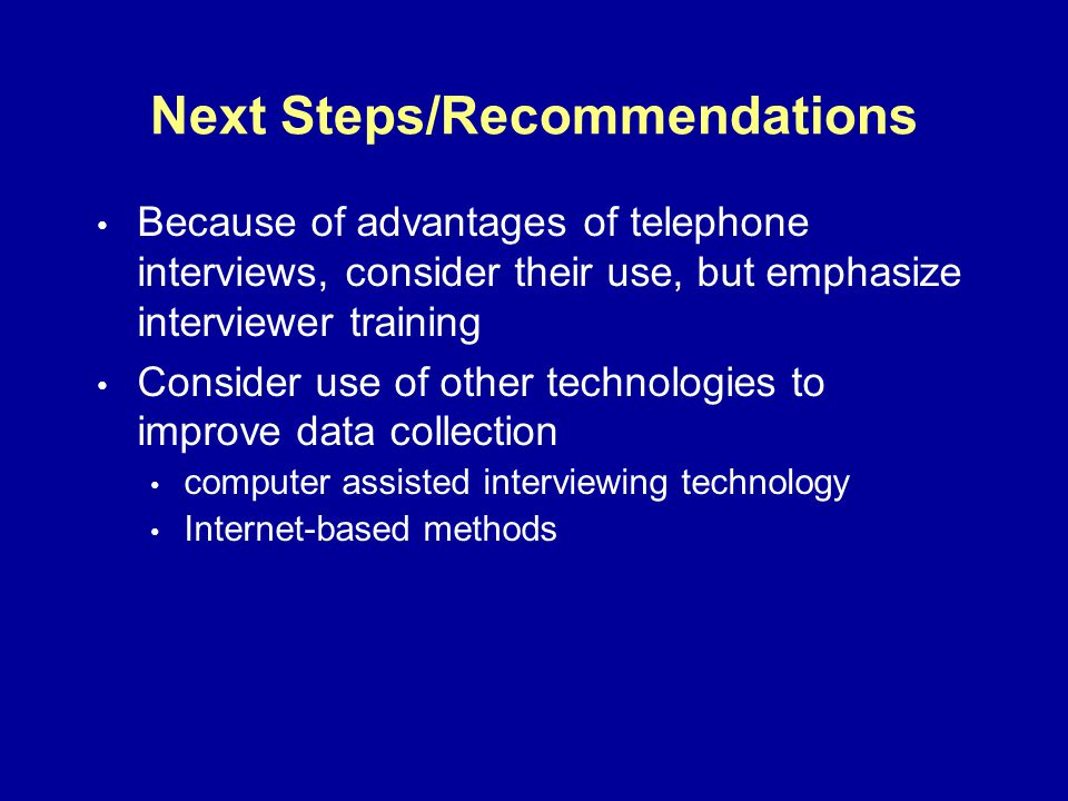 Next Steps/Recommendations Because of advantages of telephone interviews, consider their use, but emphasize interviewer training Consider use of other technologies to improve data collection computer assisted interviewing technology Internet-based methods
