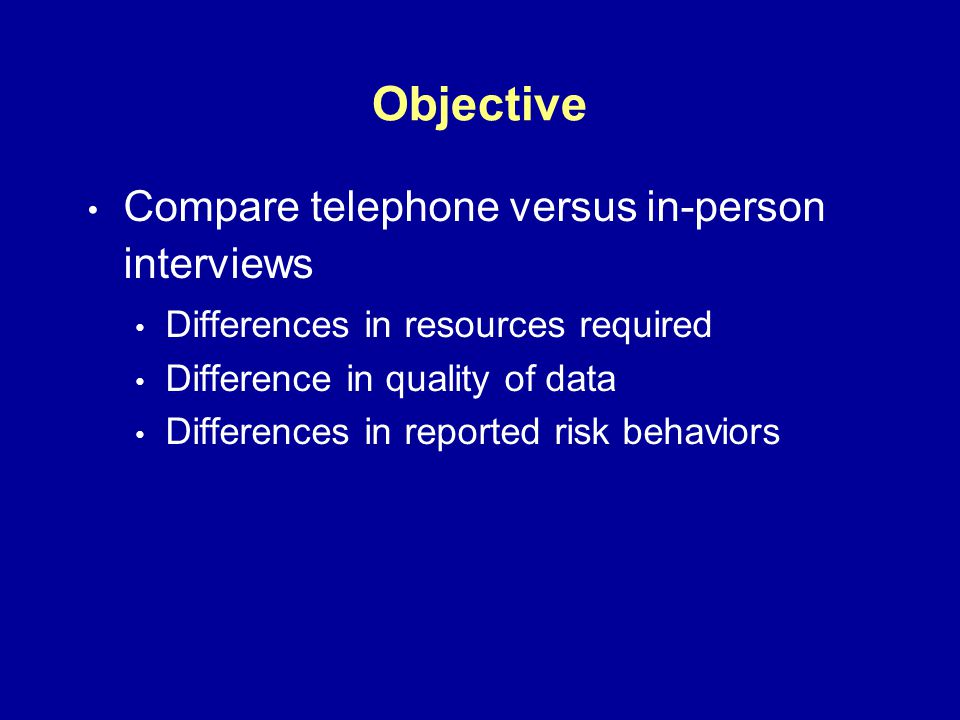 Objective Compare telephone versus in-person interviews Differences in resources required Difference in quality of data Differences in reported risk behaviors