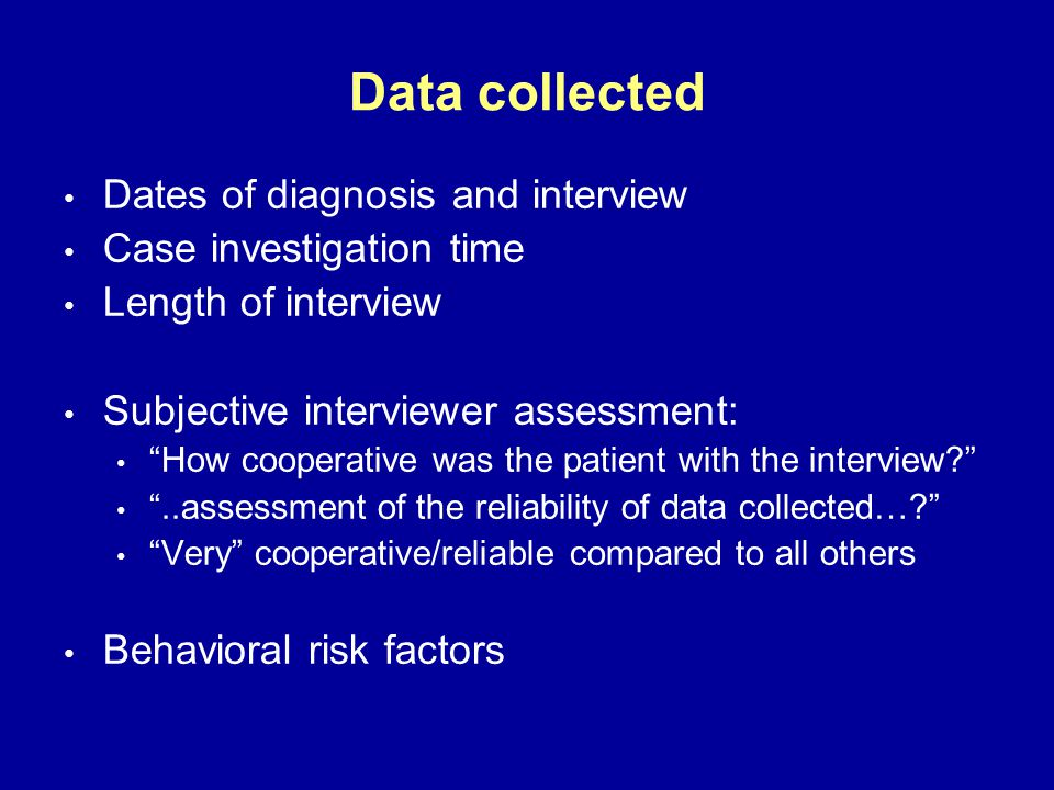 Dates of diagnosis and interview Case investigation time Length of interview Subjective interviewer assessment: How cooperative was the patient with the interview?..assessment of the reliability of data collected….