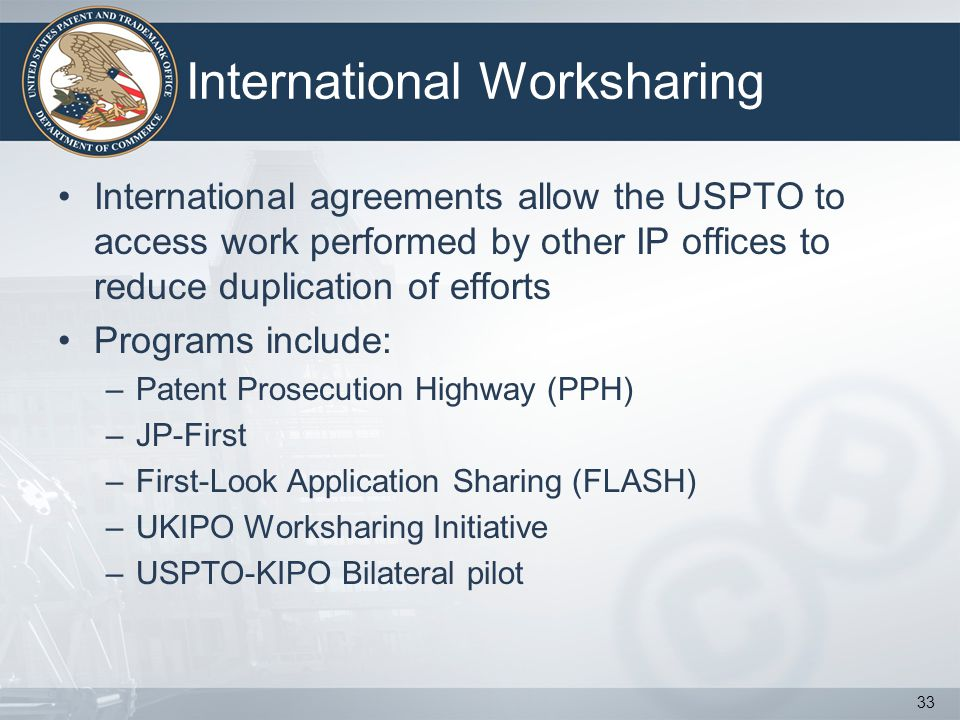 International Worksharing International agreements allow the USPTO to access work performed by other IP offices to reduce duplication of efforts Programs include: –Patent Prosecution Highway (PPH) –JP-First –First-Look Application Sharing (FLASH) –UKIPO Worksharing Initiative –USPTO-KIPO Bilateral pilot 33