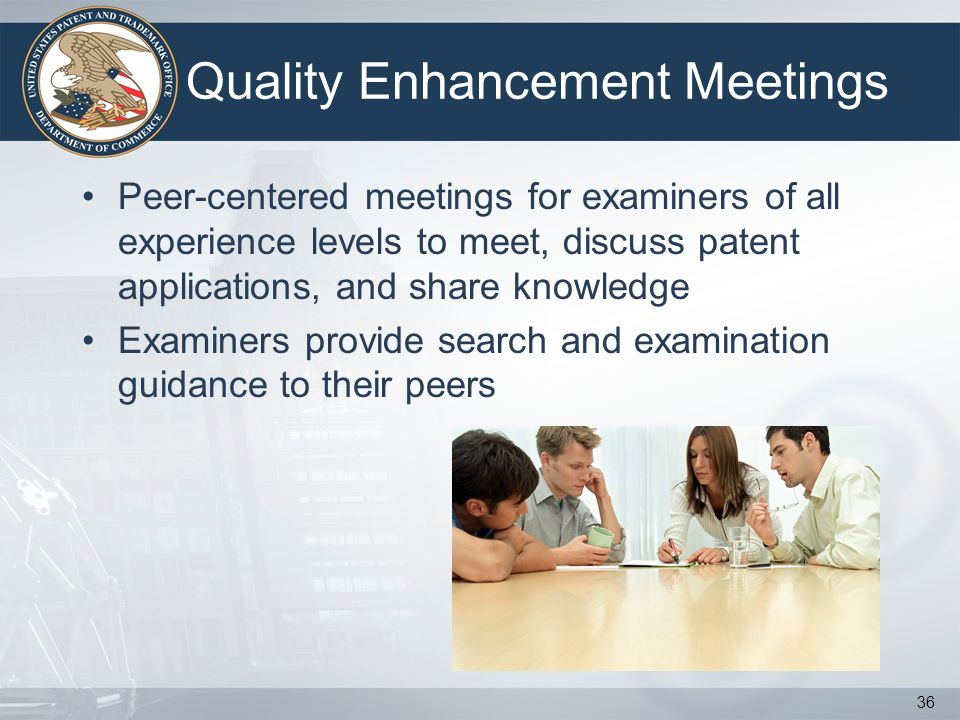 Quality Enhancement Meetings Peer-centered meetings for examiners of all experience levels to meet, discuss patent applications, and share knowledge Examiners provide search and examination guidance to their peers 36
