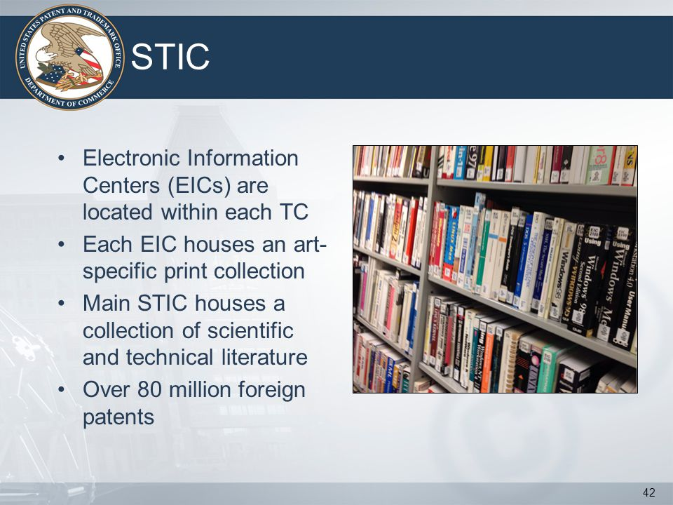 STIC 42 Electronic Information Centers (EICs) are located within each TC Each EIC houses an art- specific print collection Main STIC houses a collection of scientific and technical literature Over 80 million foreign patents