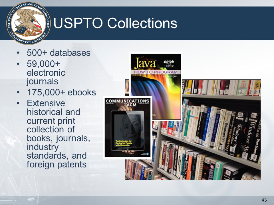 USPTO Collections 500+ databases 59,000+ electronic journals 175,000+ ebooks Extensive historical and current print collection of books, journals, industry standards, and foreign patents 43