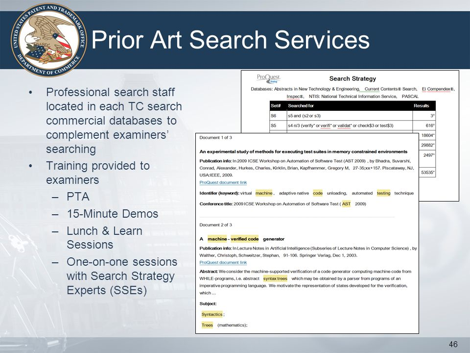 Prior Art Search Services Professional search staff located in each TC search commercial databases to complement examiners searching Training provided to examiners –PTA –15-Minute Demos –Lunch & Learn Sessions –One-on-one sessions with Search Strategy Experts (SSEs) 46