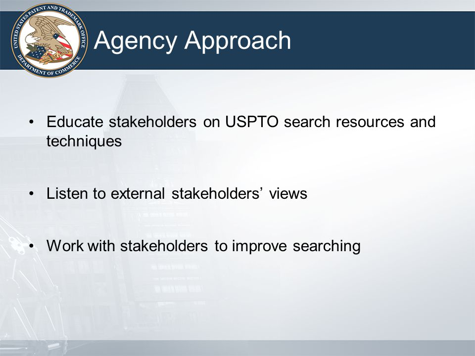Agency Approach Educate stakeholders on USPTO search resources and techniques Listen to external stakeholders views Work with stakeholders to improve searching