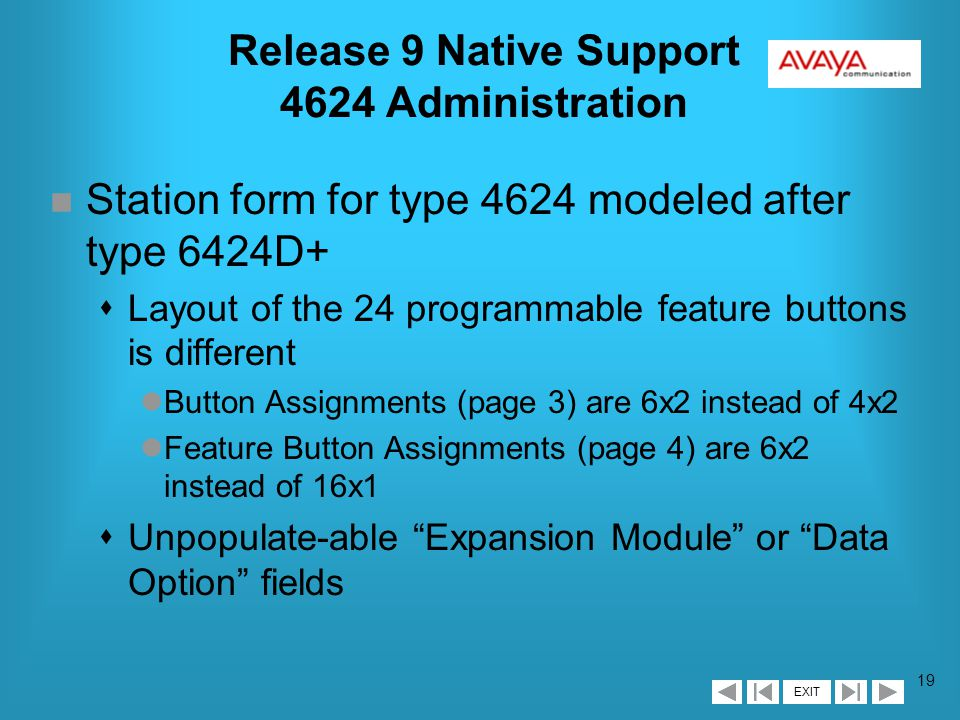 EXIT 18 Release 9 Native Support Administration n Three new station types (4624, 4612, 4606) n Requires IP Stations field on customer options form set to y n Port field (display only) defaults to x when a station is not registered n Multimedia Mode field defaults to enhanced n Administered stations displayed on list of administered multi-media ip-stations n Does not require IP Softphone set to y