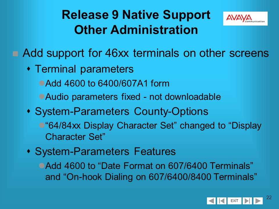EXIT 21 Release 9 Native Support 4606 Administration n 4606 modeled partially after both 6402D and 6408D+ sNo softkey button assignments (like 6402D) s2x16 character display (like 6402D) s6 programmable feature buttons (more like 6408D+ than 6402D) lButton Assignments (page 3) are 3x2 sTwo-way speakerphone (like 6408D+) sNo Data Module field
