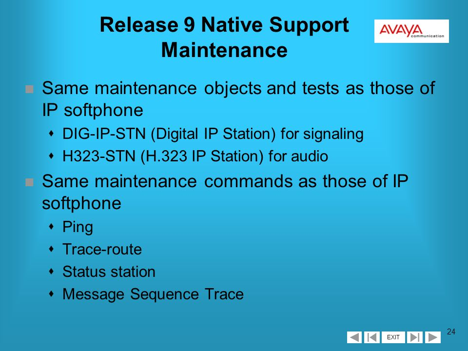 EXIT 23 Release 9 Native Support Registration / Call Control n Same registration procedures as with IP softphone sNamed registration and authentication via DEFINITY sRegistered stations use up IP station capacities sRegistered stations displayed on list of registered multi-media ip-stations sRegistered stations have virtual port address n Dual-connection architecture from R8 sOne station extension for audio channel sOne station extension for signaling channel