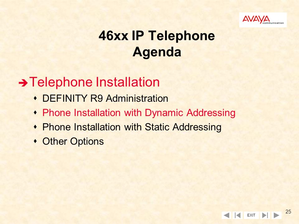 EXIT 24 Release 9 Native Support Maintenance n Same maintenance objects and tests as those of IP softphone sDIG-IP-STN (Digital IP Station) for signaling sH323-STN (H.323 IP Station) for audio n Same maintenance commands as those of IP softphone sPing sTrace-route sStatus station sMessage Sequence Trace