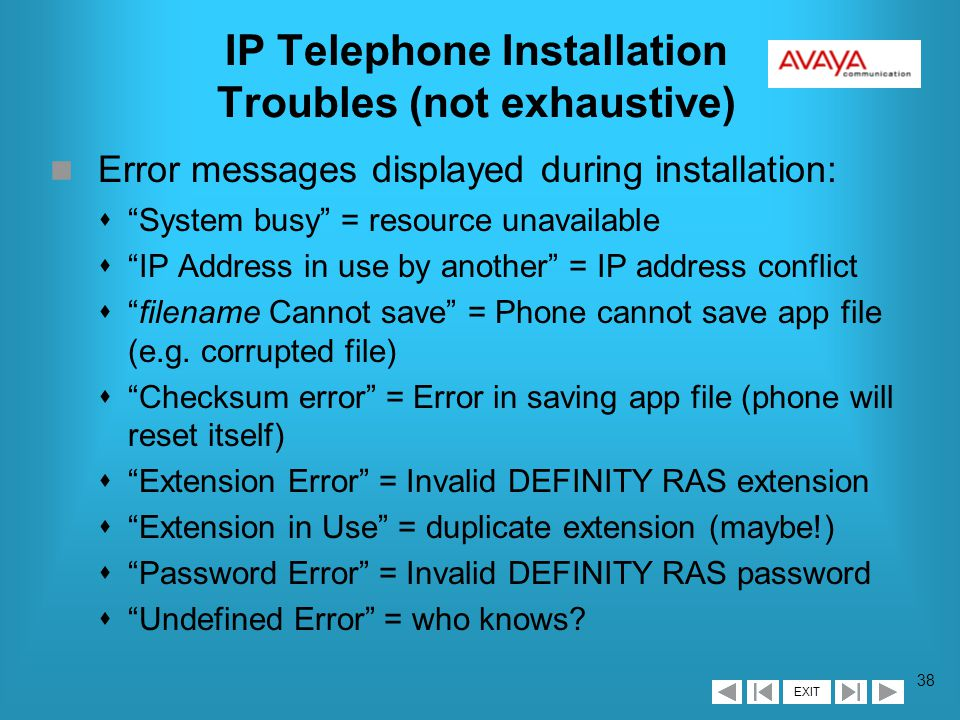 EXIT 37 IP Telephone Installation Troubles (not exhaustive) n Phone display/buttons not lit sCheck power supply, power cord length (for international), self-test n Installed normally, but no dial-tone sDynamic addressing: check volume, power, connection to switch (feature button ), then self-test sStatic: check ADDResses for accuracy, verify with LAN administrator, then check volume and self-test n Mis-entered data during static addressing: s* to clear current value, or continue on, save data, and start again, saving valid data with #