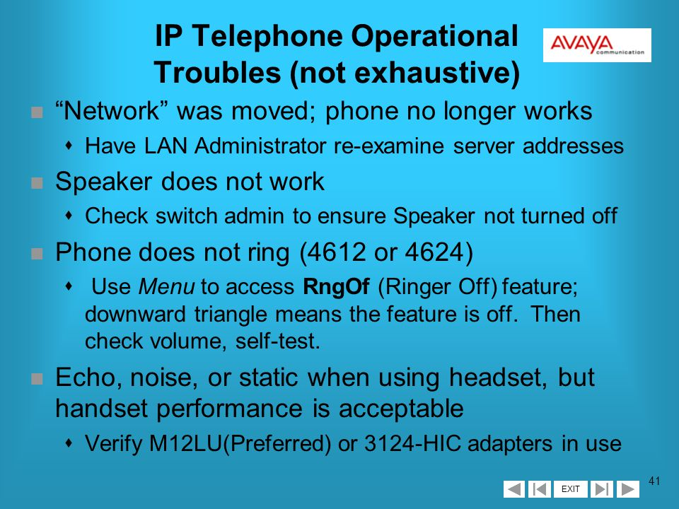 EXIT 40 IP Telephone Operational Troubles (not exhaustive) n Audio Quality - the major anticipated problem sEcho: swap CO trunk Trunk Termination parameter (note not all analog trunks have Echo Cancellation) sJitter (mis-assembled packets)/Latency(delay)/ Clipping (dropped packets): contact LAN administrator, check cabling (need CAT 5) n TFTP application terminates, and begs for $ sShort-term: re-start it sLonger-term: Avaya looking into licensing an app n Phone was moved, and no longer works sHave LAN Administrator re-examine server addresses (e.g.