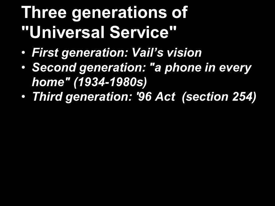 Three generations of Universal Service First generation: Vails vision Second generation: a phone in every home (1934-1980s) Third generation: 96 Act (section 254)