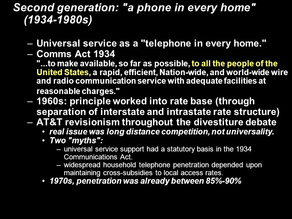 Second generation: a phone in every home (1934-1980s) –Universal service as a telephone in every home. –Comms Act 1934 ...to make available, so far as possible, to all the people of the United States, a rapid, efficient, Nation-wide, and world-wide wire and radio communication service with adequate facilities at reasonable charges. –1960s: principle worked into rate base (through separation of interstate and intrastate rate structure) –AT&T revisionism throughout the divestiture debate real issue was long distance competition, not universality.