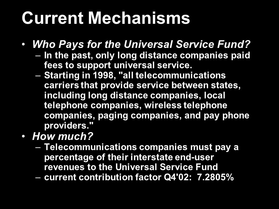 Current Mechanisms Who Pays for the Universal Service Fund? –In the past, only long distance companies paid fees to support universal service. –Starti