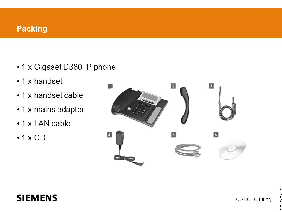 © Siemens, May 2006 © SHC C.Eiting Packing 1 x Gigaset D380 IP phone 1 x handset 1 x handset cable 1 x mains adapter 1 x LAN cable 1 x CD