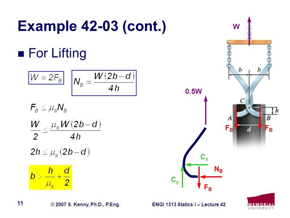 ENGI 1313 Statics I – Lecture 42© 2007 S. Kenny, Ph.D., P.Eng. 11 Example 42-03 (cont.) For Lifting CyCy CxCx 0.5W FBFB NBNB FBFB FBFB W