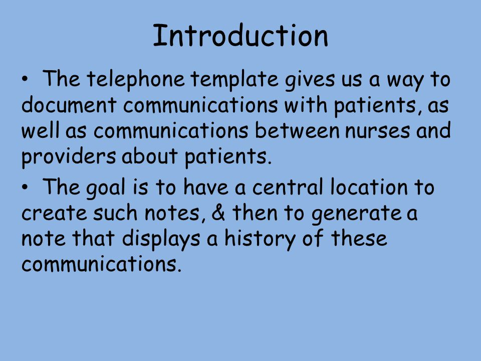 Introduction The telephone template gives us a way to document communications with patients, as well as communications between nurses and providers ab