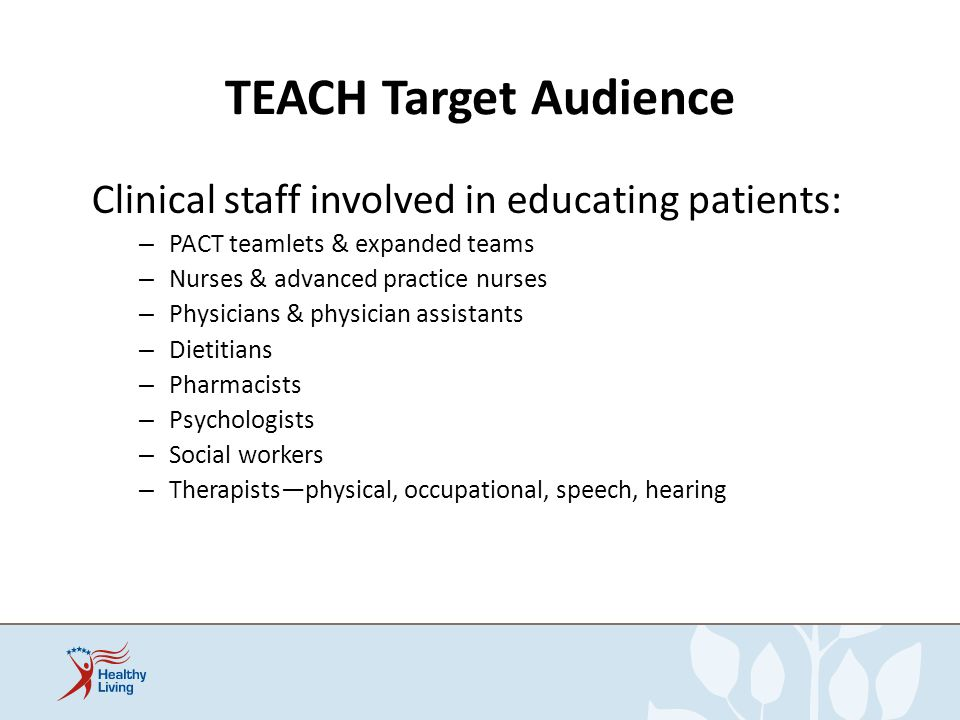 TEACH Target Audience Clinical staff involved in educating patients: – PACT teamlets & expanded teams – Nurses & advanced practice nurses – Physicians