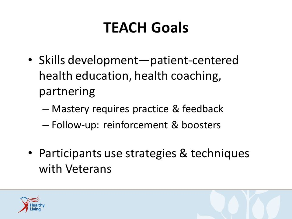 TEACH Goals Skills developmentpatient-centered health education, health coaching, partnering – Mastery requires practice & feedback – Follow-up: reinf