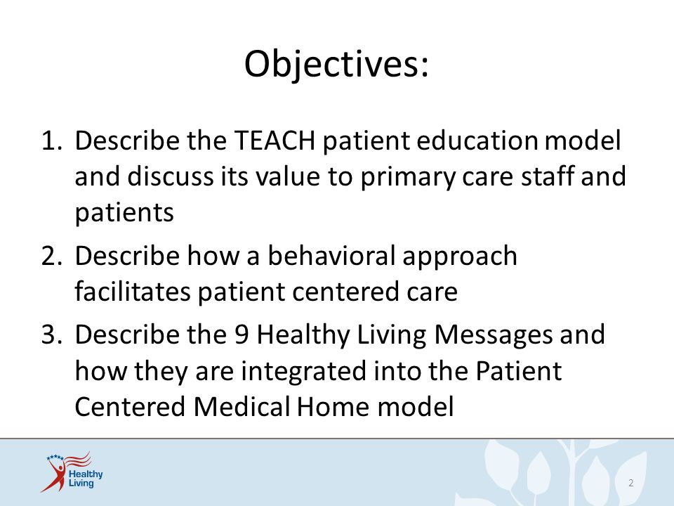 Objectives: 1.Describe the TEACH patient education model and discuss its value to primary care staff and patients 2.Describe how a behavioral approach