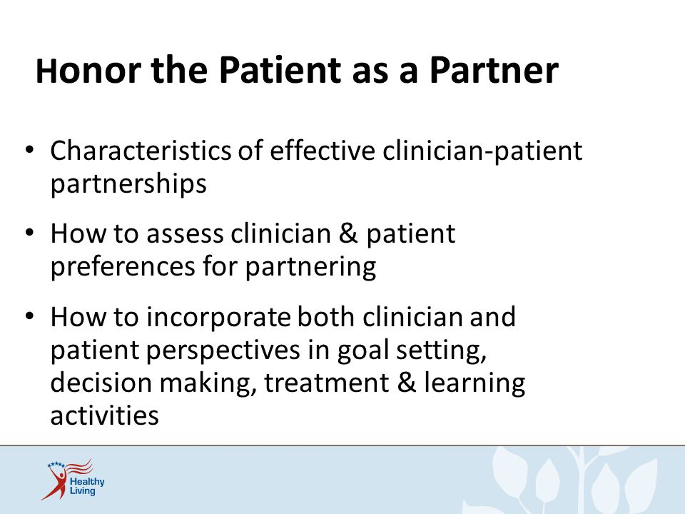 H onor the Patient as a Partner Characteristics of effective clinician-patient partnerships How to assess clinician & patient preferences for partneri
