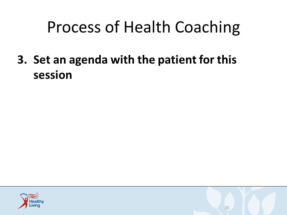 Process of Health Coaching 3.Set an agenda with the patient for this session 30